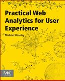 Practical Web Analytics for User Experience : How Analytics Can Help You Understand Your Users, Beasley, Michael, 0124046193