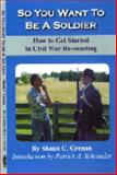 So You Want to Be A Soldier : How to Get Started in Civil War Re-enacting, Grenan, Shaun C., 1889246190