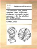 The Christian Faith, or the Apostles Creed Scripturally Explained by Questions and Answers by the Late Rev Mr Griffith Jones, Griffith Jones, 1140766198