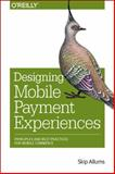 Designing Mobile Payment Experiences : Principles and Best Practices for Mobile Commerce, Allums, Skip, 1449366198