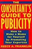 The Consultant's Guide to Publicity : How to Make a Name for Yourself by Promoting Your Expertise, Franklin, Reece, 0471126195