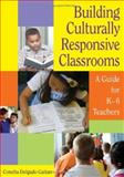 Building Culturally Responsive Classrooms : A Guide for K-6 Teachers, Gaitan, Concha Delgado, 141292619X
