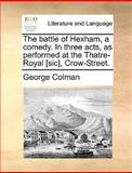The Battle of Hexham, a Comedy in Three Acts, As Performed at the Thatre-Royal [Sic], Crow-Street, George Colman, 1170676197
