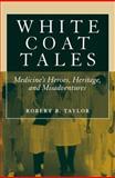 White Coat Tales : Medicine's Heroes, Heritage, and Misadventures, Taylor, Robert B., 1441916199