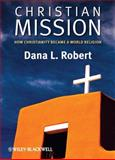 Christian Mission : How Christianity Became a World Religion, Robert, Dana L., 0631236201