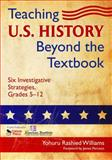 Teaching U. S. History Beyond the Textbook : Six Investigative Strategies, Grades 5-12, Williams, Yohuru Rashied, 1412966205