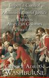 Imperial Control of the Administration of Justice in the Thirteen American Colonies, 1684-1776, Washburne, George Adrian, 1584776218