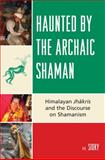 Haunted by the Archaic Shaman : Himalayan Jhakris and the Discourse on Shamanism, Sidky, H., 0739126210