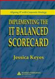 Implementing the It Balanced Scorecard : Aligning It with Corporate Strategy, Keyes, Jessica, 0849326214