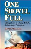 One Shovel Full : Telling Stories to Change Beliefs, Attitudes, and Perceptions, Fregger, Brad, 0971856214
