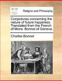 Conjectures Concerning the Nature of Future Happiness Translated from the French of Mons Bonnet of Geneva, Charles Bonnet, 1140806211