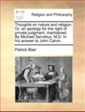 Thoughts on Nature and Religion or, an Apology for the Right of Private Judgment, Maintained by Michael Servetus, M D in His Answer to John Calvin, Patrick Blair, 1140756222