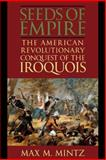 Seeds of Empire : The American Revolutionary Conquest of the Iroquois, Mintz, Max M., 0814756220