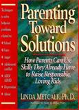Parenting Toward Solutions : Help Parents Use the Skills They Already Have to Raise Responsible, Loving Kids, Metcalf, Linda, 0132696223