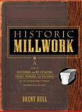 Historic Millwork : A Guide to Restoring and Re-Creating Doors, Windows, and Moldings of the Late Nineteenth Through Mid-Twentieth Centuries, Hull, Brent, 0471416223