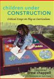 Children under Construction : Critical Essays on Play as Curriculum, Chappell, Drew, 143310623X