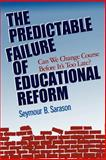 The Predictable Failure of Educational Reform : Can We Change Course Before It's Too Late, Sarason, Seymour B., 1555426239
