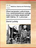 Pharmacopia Ludoviciana Ceu Medicamentorum Sylloge Quæ in Promptu Asservanda Velit Clariss D Ludovicus, Daniel Ludwig, 1170656234