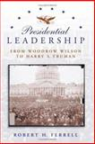Presidential Leadership : From Woodrow Wilson to Harry S. Truman, Ferrell, Robert H., 0826216234