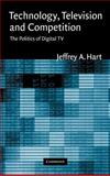 Technology, Television, and Competition : The Politics of Digital TV, Hart, Jeffrey A., 0521826241