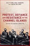 Protest, Defiance and Resistance in the Channel Islands : German Occupation, 1940-45, Carr, Gilly and Sanders, Paul, 147253624X