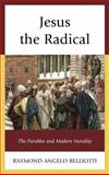Jesus the Radical : The Parables and Modern Morality, Belliotti, Raymond Angelo, 1498516246