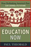 Education Now : How Rethinking America's Past Can Change Its Future, Theobald, Paul, 1594516243