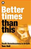 Better Times Than This : Youth Homelessness in Britain, Hall, Tom, 0745316247