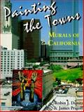 Painting the Towns : Murals of California, Dunitz, Robin J. and Prigoff, James, 0963286242