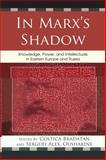 In Marx's Shadow : Knowledge, Power, and Intellectuals in Eastern Europe and Russia, , 0739136240