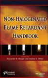 The Non-Halogenated Flame Retardant Handbook, Morgan, Alexander B. and Wilkie, Charles A., 1118686241