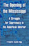 The Opening of the Mississippi : A Struggle for Supremacy in the American Interior, Ogg, Frederic Austin, 141021625X