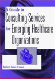 A Guide to Consulting Services for Emerging Healthcare Organizations, Cimasi, Robert James, 0471316253