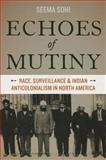Echoes of Mutiny : Race, Surveillance, and Indian Anticolonialism in North America, Sohi, Seema, 0199376255