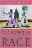 Confronting Race : Women and Indians on the Frontier, 1815-1915, Riley, Glenda, 0826336256