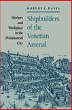 Shipbuilders of the Venetian Arsenal : Workers and Workplace in the Preindustrial City, Davis, Robert C., 0801886252