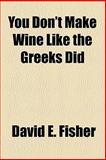 You Don't Make Wine Like the Greeks Did, David E. Fisher, 1153646269