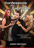 Confessions of a Fat Player : A Big Man's Guide to Dating Beautiful Women, Harrison, Justin, 0988626268