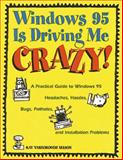 Windows 95 Is Driving Me Crazy! : A Practical Guide to Windows 95 Headaches, Hassles, Bugs, Potholes and Installation Problems for Luddites, Power Users and the Rest of Us, Nelson, Kay Yarborough, 020188626X