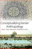 Conceptualizing Iranian Anthropology : Past and Present Perspectives, Nadjmabadi, Shahnaz R., 1845456262