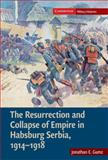 The Resurrection and Collapse of Empire in Habsburg Serbia, 1914-1918, Gumz, Jonathan E., 0521896274
