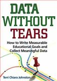 Data Without Tears : How to Write Measurable Educational Goals and Collect Meaningful Data, Johnston, Terri Chiara, 0878226273