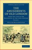 The Amusements of Old London : Being a Survey of the Sports and Pastimes, Tea Gardens and Parks, Playhouses and Other Diversions of the People of London from the 17th to the Beginning of the 19th Century, Boulton, William Biggs, 1108036279