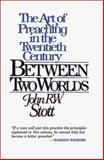 Between Two Worlds : The Art of Preaching in the Twentieth Century, Stott, John, 0802806279