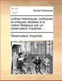 Lettres Historiques, Politiques et Critiques Dédiées Á la Nation Belgique Par un Observateur Impartial, Observateur Impartial., 1140696270