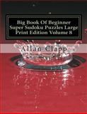 Big Book of Beginner Super Sudoku Puzzles Large Print Edition Volume 8, Allan Clapp, 1500306282