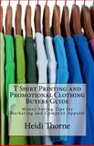 T Shirt Printing and Promotional Clothing Buyers Guide, Heidi Thorne, 1480296287