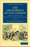 The Amusements of Old London : Being a Survey of the Sports and Pastimes, Tea Gardens and Parks, Playhouses and Other Diversions of the People of London from the 17th to the Beginning of the 19th Century, Boulton, William Biggs, 1108036287