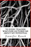 To Every Teacher Who Ever Lectured Me about My Potential, Jennifer Roush, 1492746290