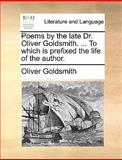 Poems by the Late Dr Oliver Goldsmith to Which Is Prefixed the Life of the Author, Oliver Goldsmith, 1140806300